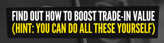 FIND OUT HOW TO BOOST TRADE-IN VALUE (HINT: YOU CAN DO ALL THESE YOURSELF)