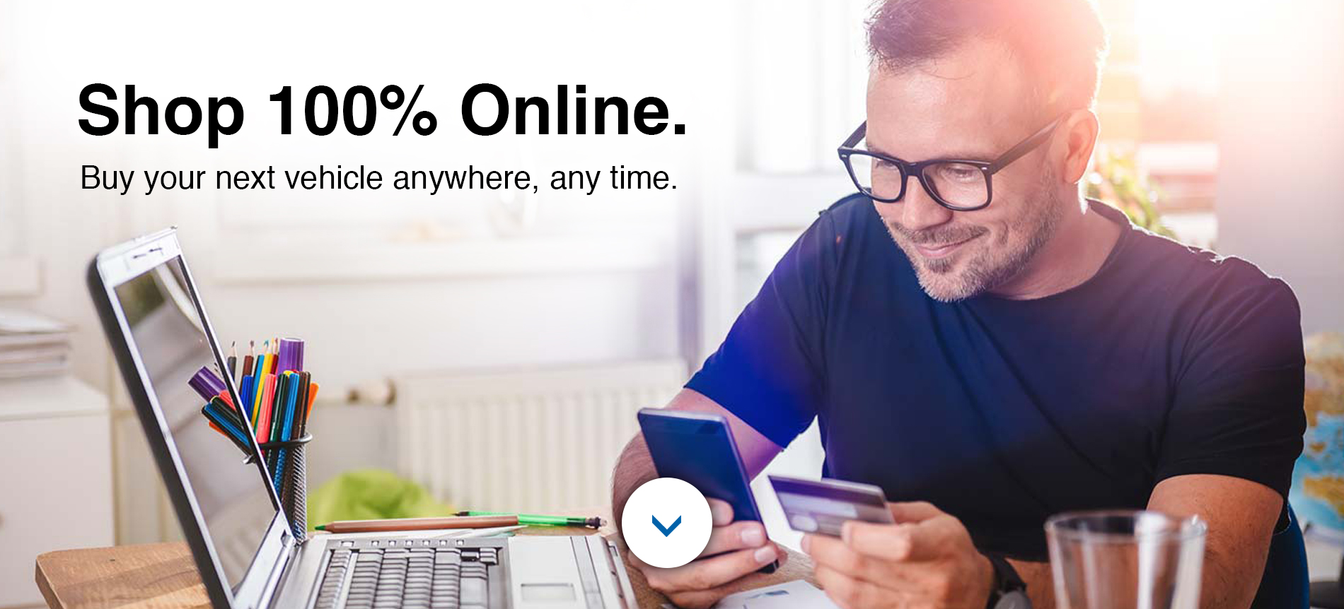 Shop 100% Online. Buy your next vehicle anywhere, any time.