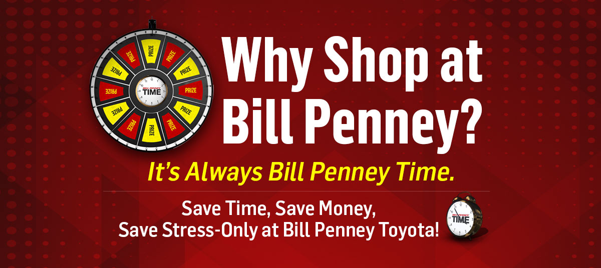 Why Shop at Bill Penney? It's Always Bill Penney Time. Save Time, Save Money, Save Stress-Only at Bill Penney Toyota!