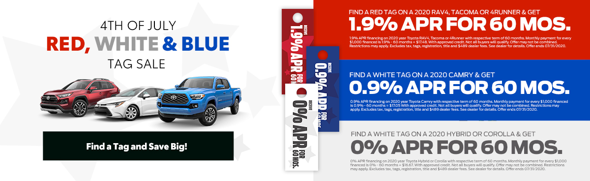 4th of July, Red, White and Blue tag sale. Find a tag and save big. Find a red tag and get 1.9% APR Financing on 2020 RAV4, Tacoma or 4Runner. Find a blue tag and get 0.9% APR Financing on 2020 Camry. Find a white tag and get 0% APR Financing on 2020 Hybrid or Corolla.