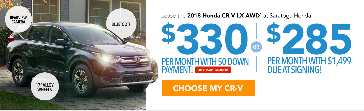 Lease the 2018 Honda CR-V LX AWD at Saratoga Honda: $330 per month with $0 down payment or $285 per month with $1,499 due at signing. All fees are included. Choose your CR-V.
