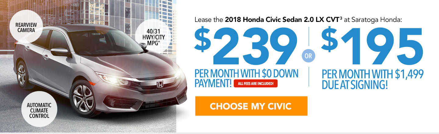 Lease the 2018 Honda Civic Sedan 2.0 LX CVT at Saratoga Honda: $239 per month with $0 down payment or $195 per month with $1,499 due at signing. All fees are included. Choose your Civic.