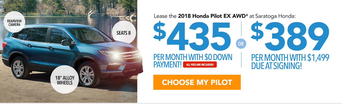 Lease the 2018 Honda Pilot EX AWD at Saratoga Honda: $435 per month with $0 down payment or $389 per month with $1,499 due at signing. All fees are included. Choose your Pilot.