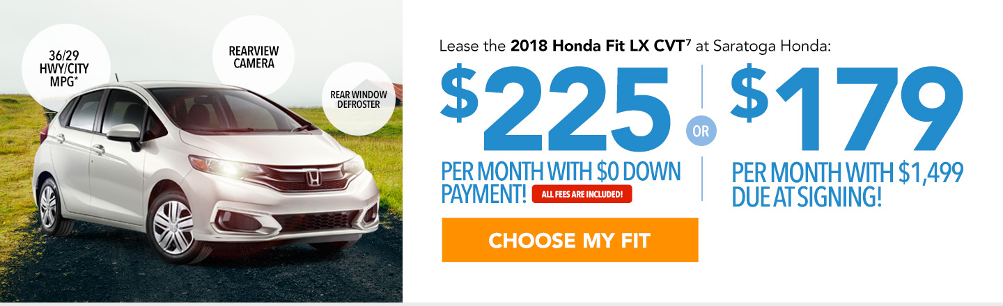 Lease the 2018 Honda Fit LX CVT at Saratoga Honda: $225 per month with $0 down payment or $179 per month with $1,499 due at signing. All fees are included. Choose your Fit.