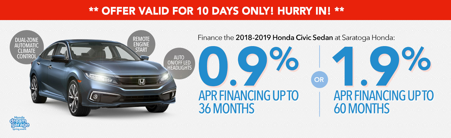 Offer Valid For 10 Days Only! Finance the 2018-2019 Honda Civic Sedan: 0.9% APR Financing up to 36 months OR 1.9 APR Financing up to 60 months