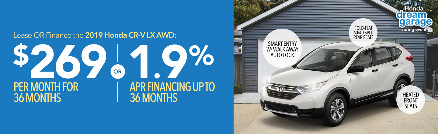 Honda Dream Garage Spring Event: Lease OR finance the 2019 Honda CR-V LX AWD: $269 per month for 36 months OR 1.9% APR financing up to 36 months.