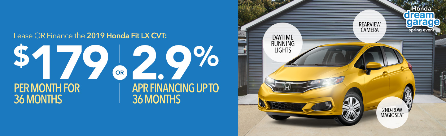 Honda Dream Garage Spring Event: Lease OR finance the 2019 Honda Fit LX: $179 per month for 36 months OR 2.9% APR financing up to 36 months.