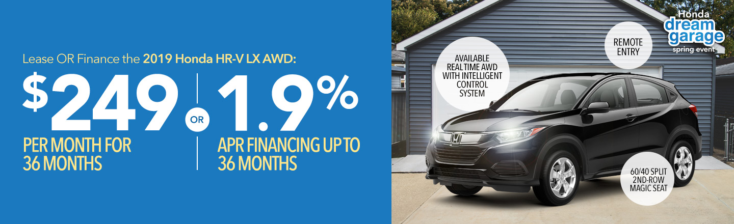 Honda Dream Garage Spring Event: Lease OR finance the 2019 Honda HR-V LX AWD: $249 per month for 36 months OR 1.9% APR financing up to 36 months.