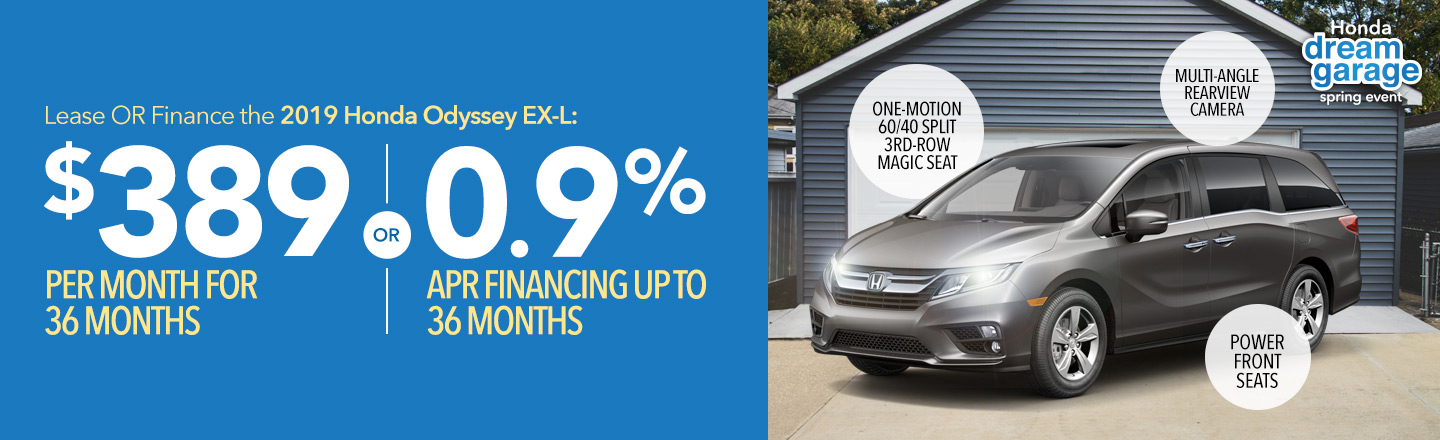 Honda Dream Garage Spring Event: Lease OR finance the 2019 Honda Odyssey EX-L: $389 per month for 36 months OR 0.9% APR financing up to 36 months.