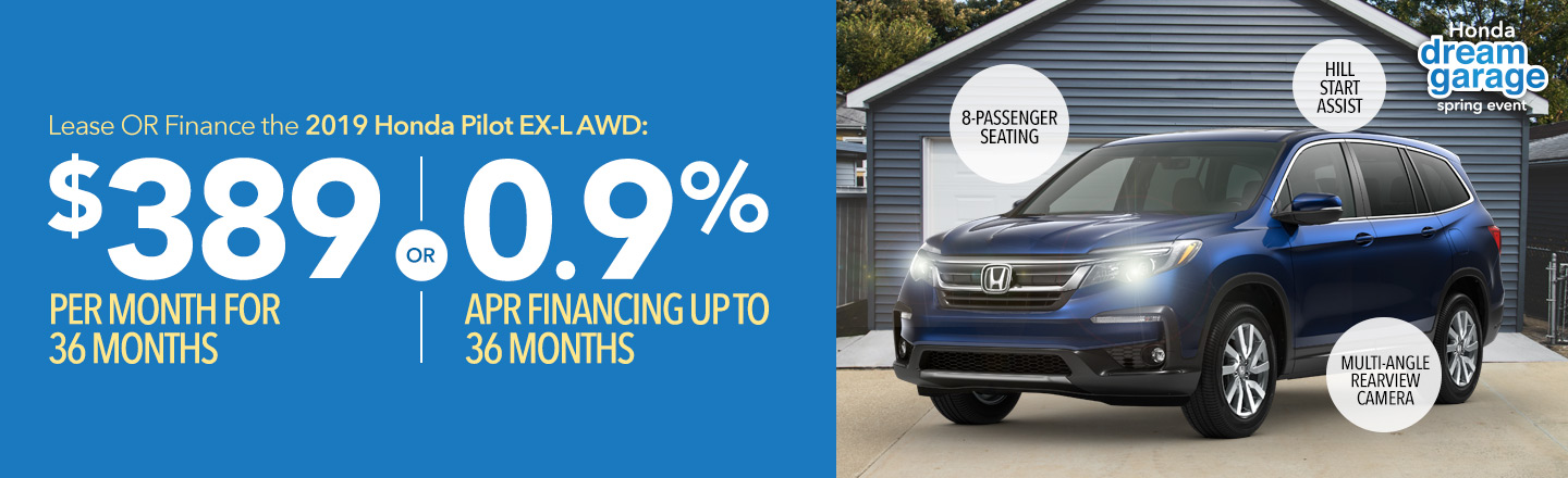 Honda Dream Garage Spring Event: Lease OR finance the 2019 Honda Pilot EX-L AWD: $389 per month for 36 months OR 0.9% APR financing up to 36 months.