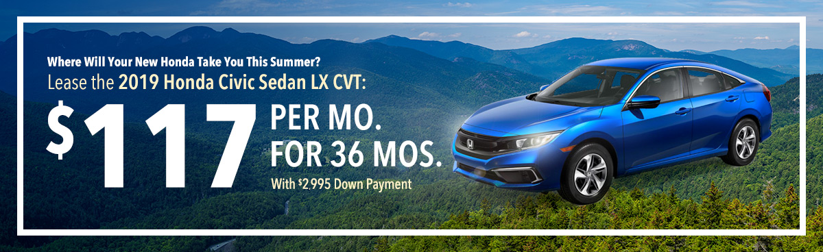 Where Will Your New Honda Take You This Summer? Lease the 2019 Honda Civic Sedan LX CVT: $117 Per Mo. For 36 Mos. With $2,995 Down Payment