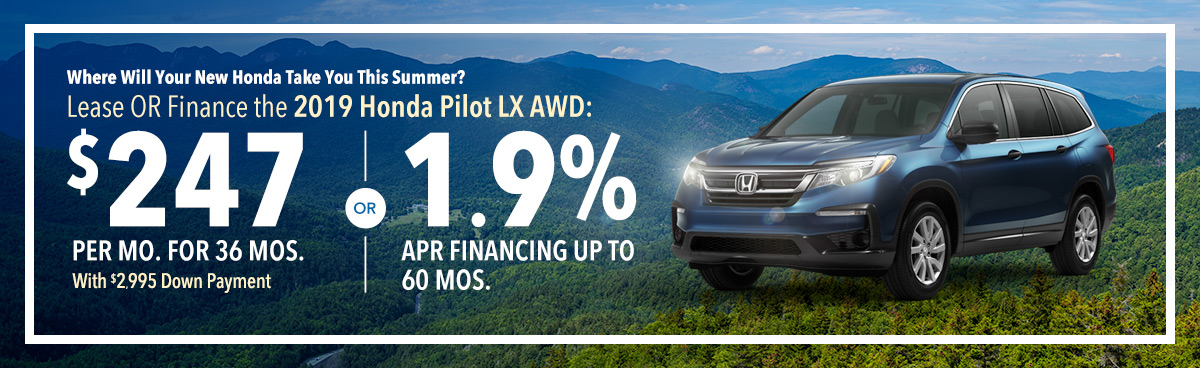Where Will Your New Honda Take You This Summer? Lease OR Finance the 2019 Honda Pilot LX AWD: $247 Per Mo. For 36 Mos. With $2,995 Down Payment OR 1.9% APR Financing Up To 60 Mos.
