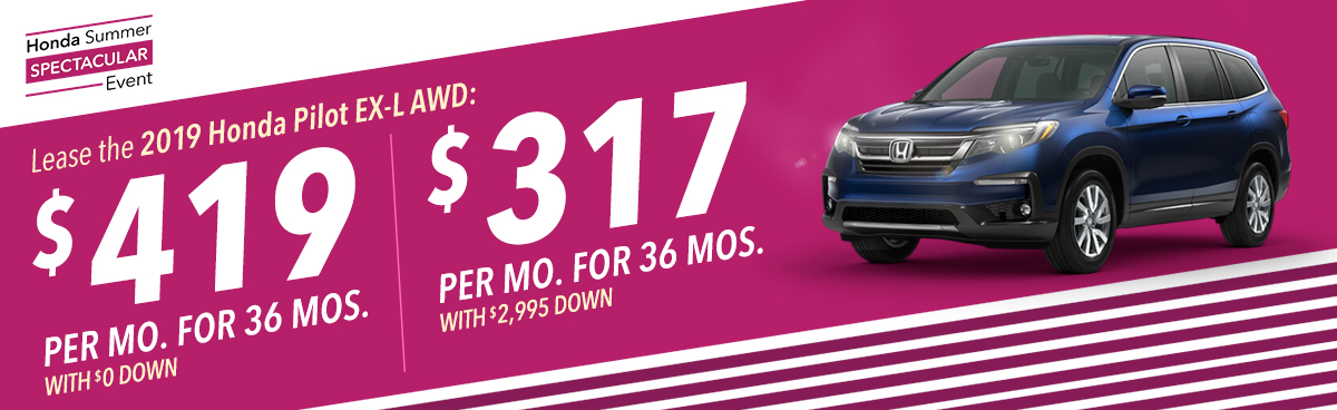 Honda Summer Clearance Event: Lease the 2019 Honda Pilot EX-L AWD for $419 Per Month For 36 Months with $0 Down OR $317 Per Month For 36 Months with $2,995 Down